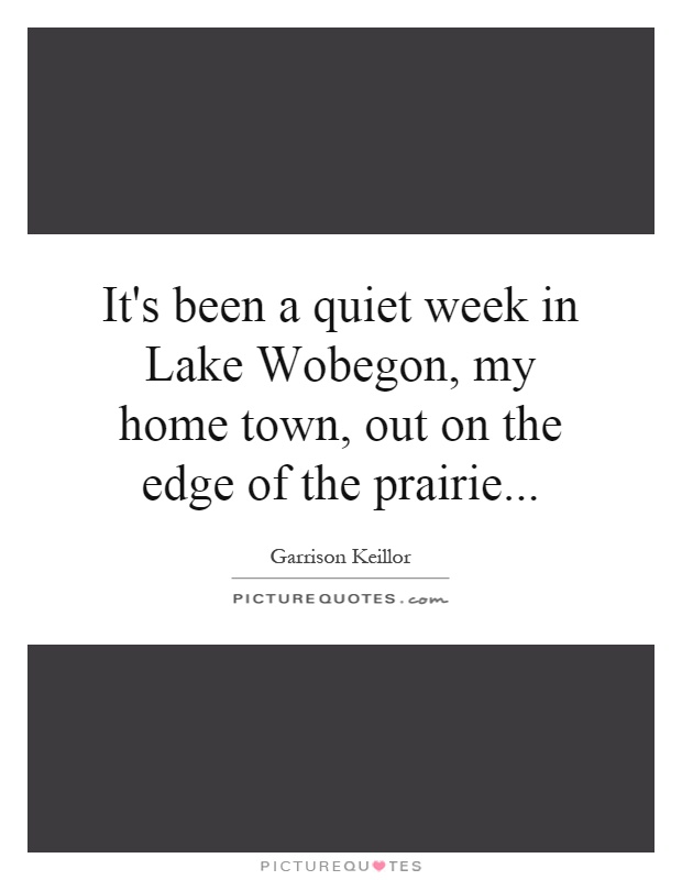 It's been a quiet week in Lake Wobegon, my home town, out on the edge of the prairie Picture Quote #1