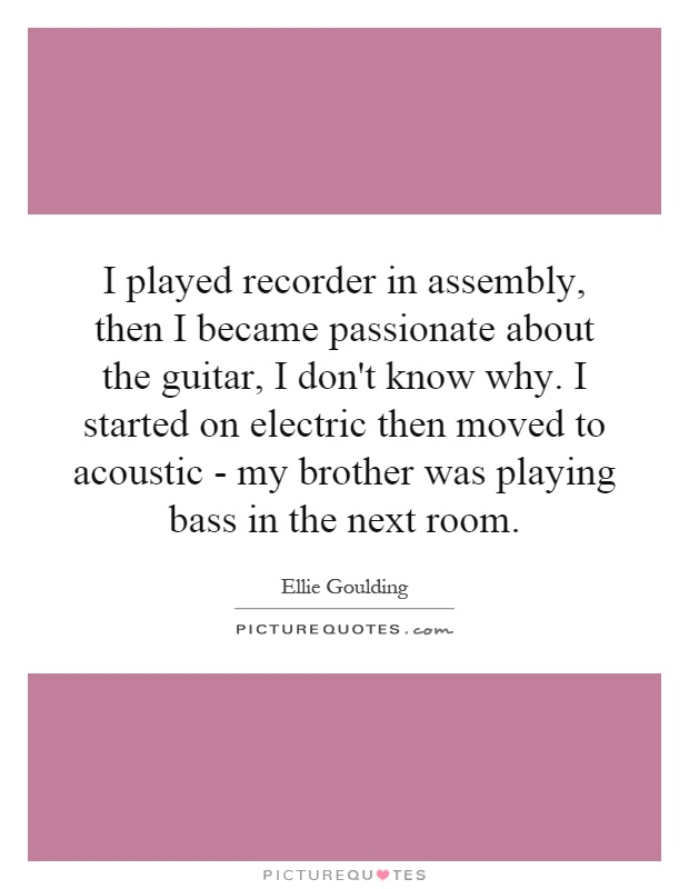 I played recorder in assembly, then I became passionate about the guitar, I don't know why. I started on electric then moved to acoustic - my brother was playing bass in the next room Picture Quote #1