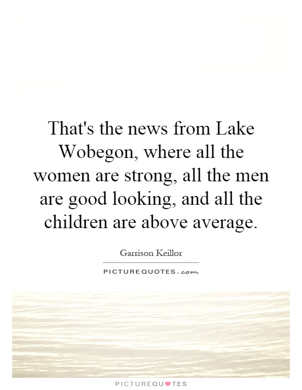 That's the news from Lake Wobegon, where all the women are strong, all the men are good looking, and all the children are above average Picture Quote #1