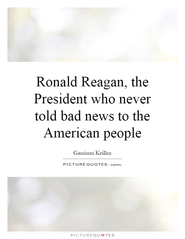 Ronald Reagan, the President who never told bad news to the American people Picture Quote #1