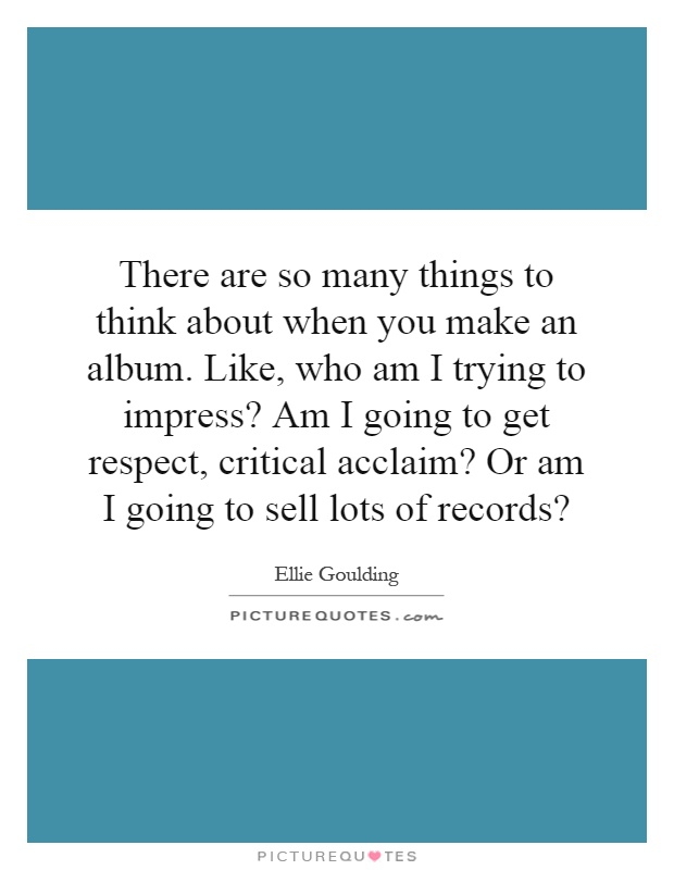 There are so many things to think about when you make an album. Like, who am I trying to impress? Am I going to get respect, critical acclaim? Or am I going to sell lots of records? Picture Quote #1