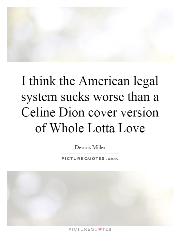 I think the American legal system sucks worse than a Celine Dion cover version of Whole Lotta Love Picture Quote #1