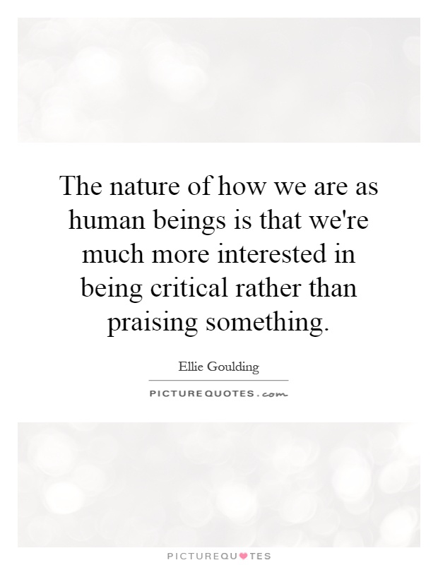 The nature of how we are as human beings is that we're much more interested in being critical rather than praising something Picture Quote #1