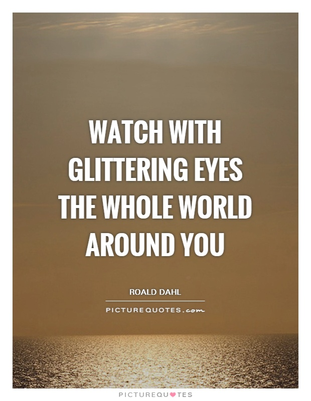 Watch with glittering eyes the whole world around you Picture Quote #1