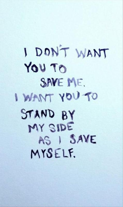 I don't want you to save me. I want you to stand by my side as I save myself Picture Quote #1