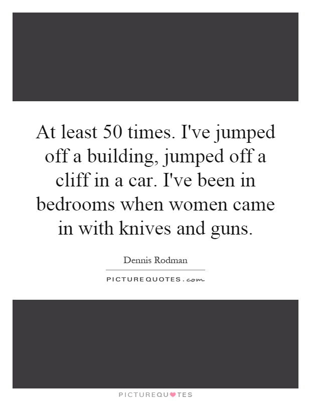 At least 50 times. I've jumped off a building, jumped off a cliff in a car. I've been in bedrooms when women came in with knives and guns Picture Quote #1