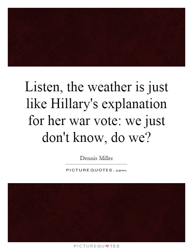 Listen, the weather is just like Hillary's explanation for her war vote: we just don't know, do we? Picture Quote #1