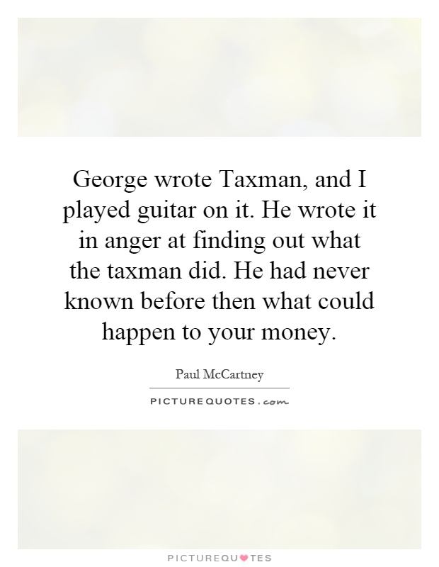George wrote Taxman, and I played guitar on it. He wrote it in anger at finding out what the taxman did. He had never known before then what could happen to your money Picture Quote #1