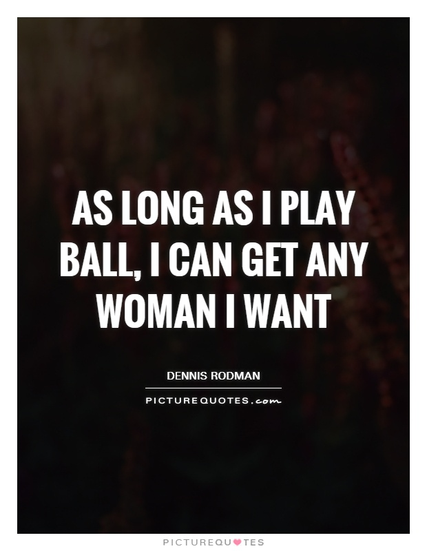 As long as I play ball, I can get any woman I want Picture Quote #1