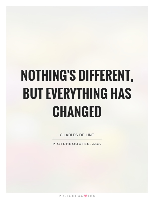 Nothing's different, but everything has changed Picture Quote #1