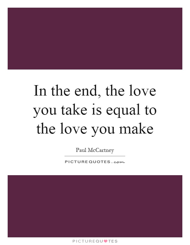In the end, the love you take is equal to the love you make Picture Quote #1