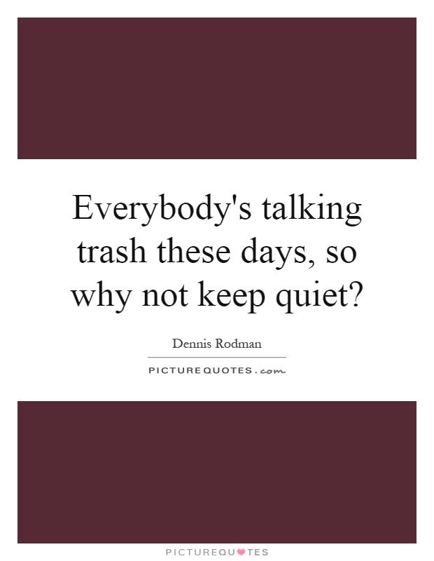Everybody's talking trash these days, so why not keep quiet? Picture Quote #1