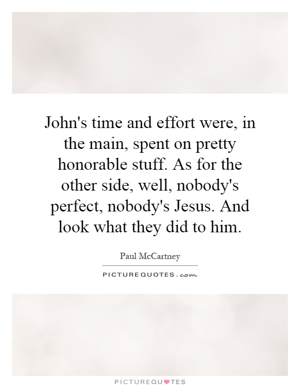 John's time and effort were, in the main, spent on pretty honorable stuff. As for the other side, well, nobody's perfect, nobody's Jesus. And look what they did to him Picture Quote #1