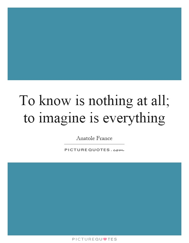 To know is nothing at all; to imagine is everything Picture Quote #1