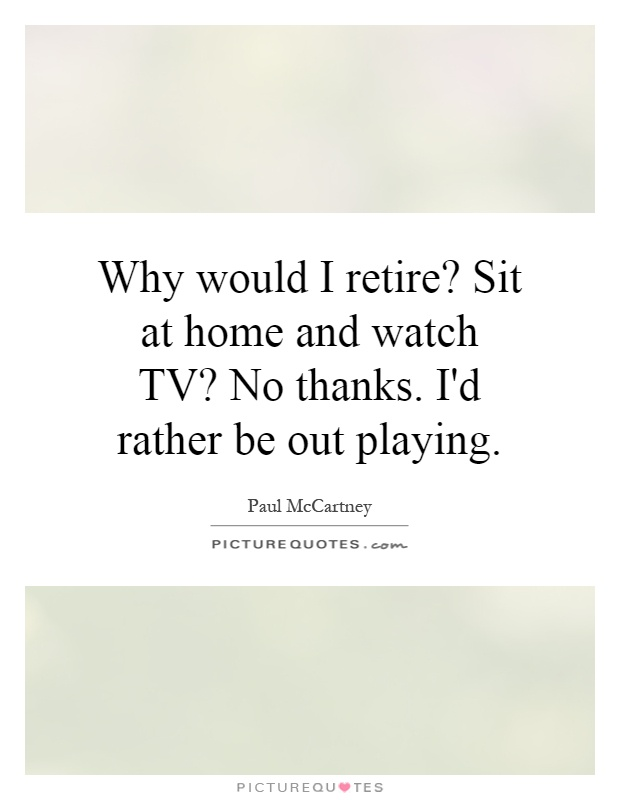 Why would I retire? Sit at home and watch TV? No thanks  I'd