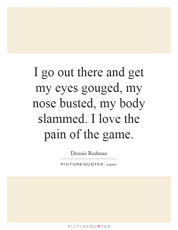 I go out there and get my eyes gouged, my nose busted, my body slammed. I love the pain of the game Picture Quote #1