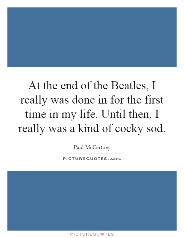 At the end of the Beatles, I really was done in for the first time in my life. Until then, I really was a kind of cocky sod Picture Quote #1