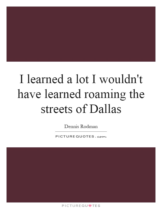 I learned a lot I wouldn't have learned roaming the streets of Dallas Picture Quote #1