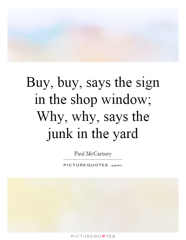 Buy, buy, says the sign in the shop window; Why, why, says the junk in the yard Picture Quote #1