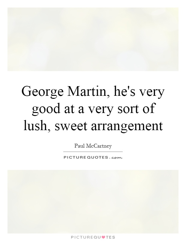 George Martin, he's very good at a very sort of lush, sweet arrangement Picture Quote #1