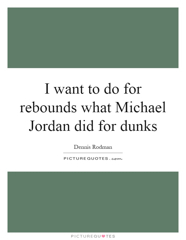 I want to do for rebounds what Michael Jordan did for dunks Picture Quote #1