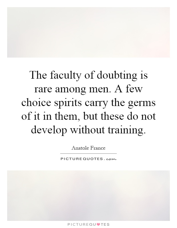 The faculty of doubting is rare among men. A few choice spirits carry the germs of it in them, but these do not develop without training Picture Quote #1