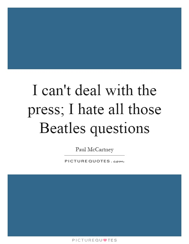 I can't deal with the press; I hate all those Beatles questions Picture Quote #1