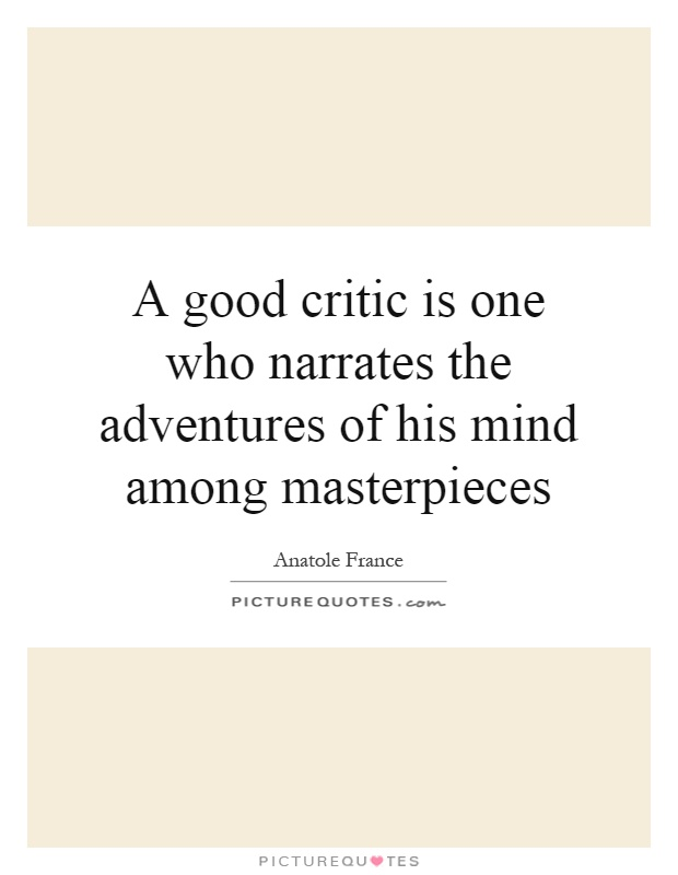 A good critic is one who narrates the adventures of his mind among masterpieces Picture Quote #1