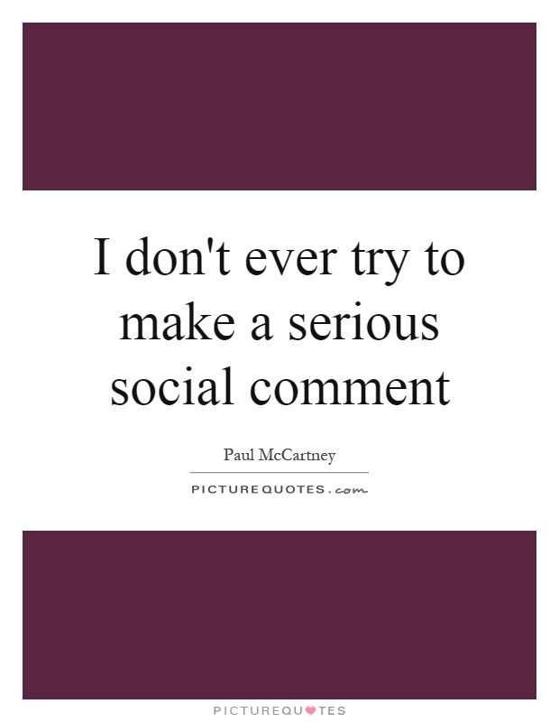 I don't ever try to make a serious social comment Picture Quote #1