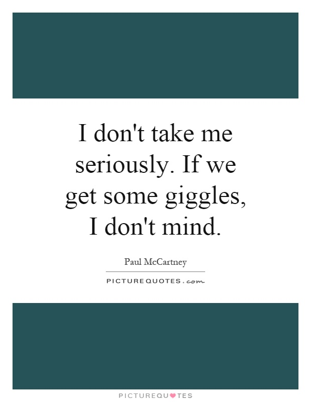I don't take me seriously. If we get some giggles, I don't mind Picture Quote #1