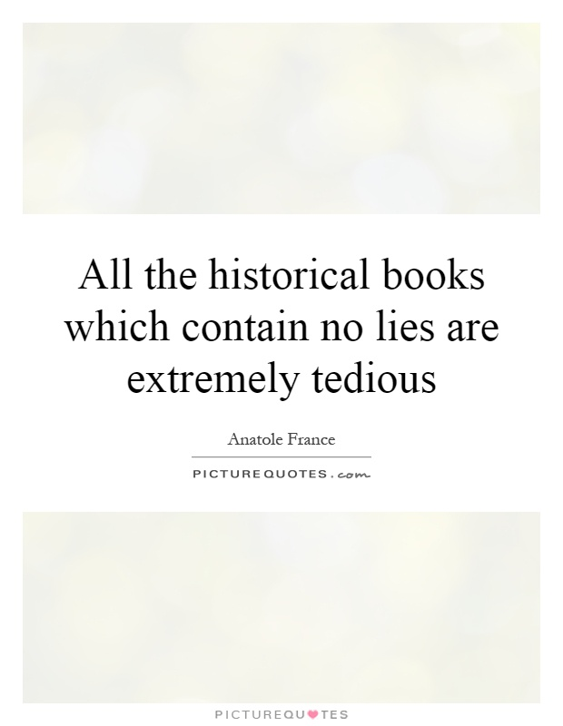 All the historical books which contain no lies are extremely tedious Picture Quote #1