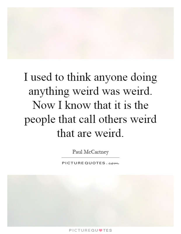 I used to think anyone doing anything weird was weird. Now I know that it is the people that call others weird that are weird Picture Quote #1