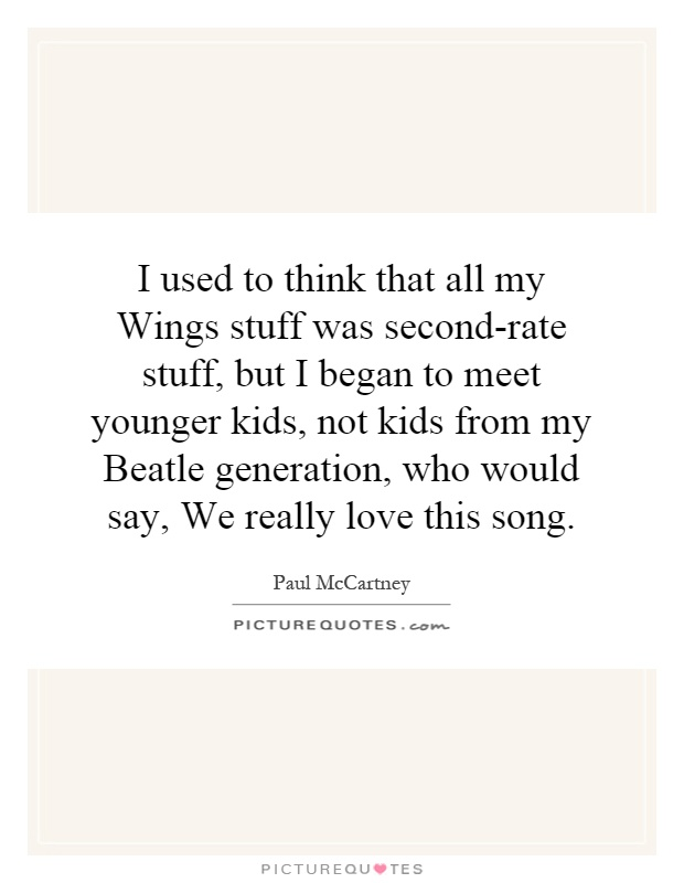 I used to think that all my Wings stuff was second-rate stuff, but I began to meet younger kids, not kids from my Beatle generation, who would say, We really love this song Picture Quote #1