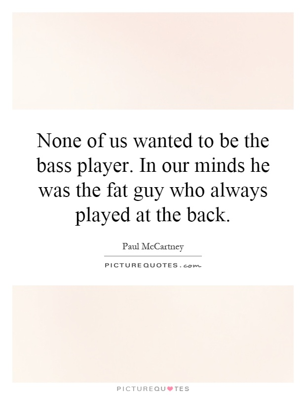 None of us wanted to be the bass player. In our minds he was the fat guy who always played at the back Picture Quote #1