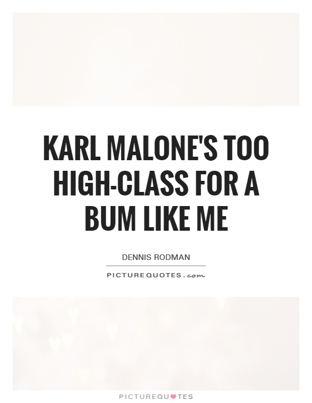 Karl Malone's too high-class for a bum like me Picture Quote #1