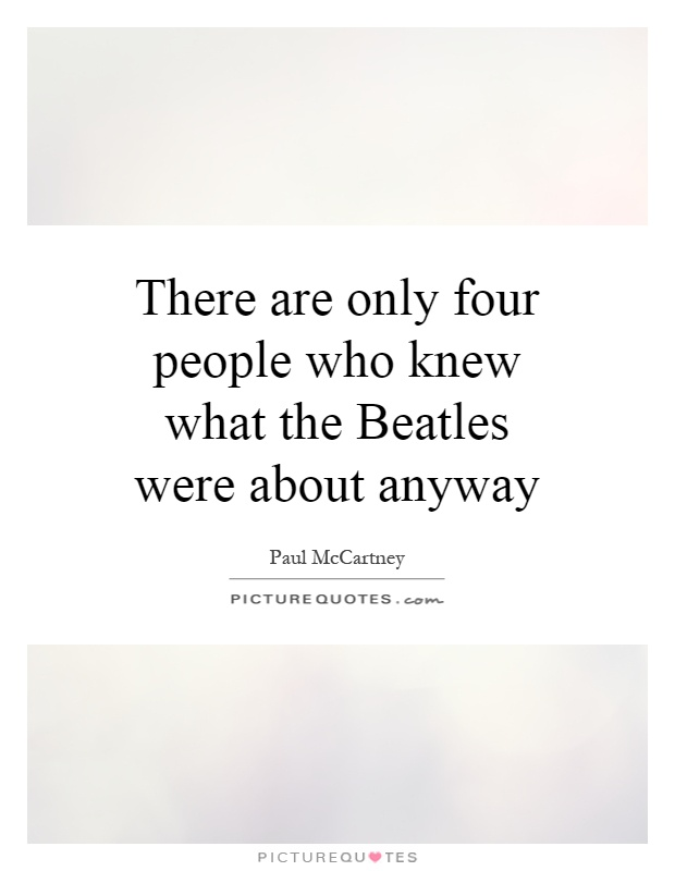 There are only four people who knew what the Beatles were about anyway Picture Quote #1