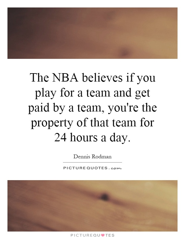 The NBA believes if you play for a team and get paid by a team, you're the property of that team for 24 hours a day Picture Quote #1
