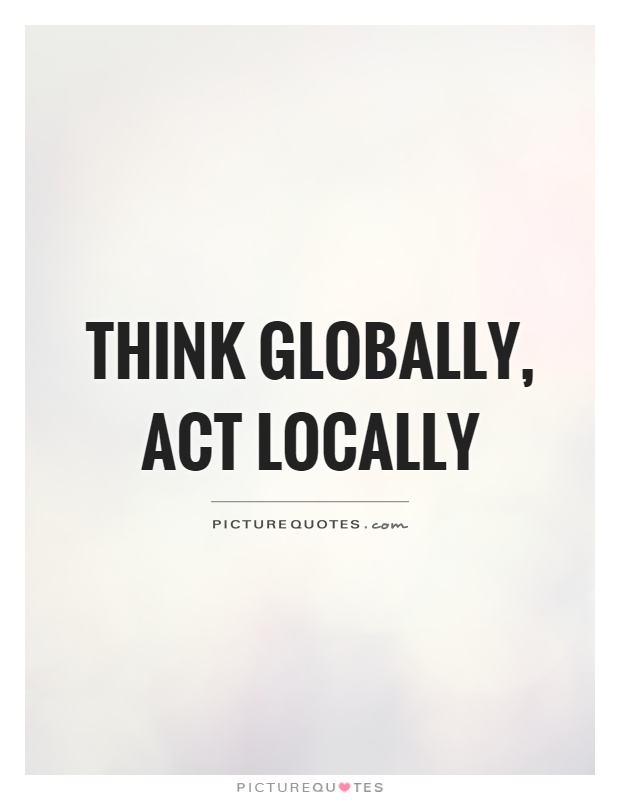 Think globally, act locally Picture Quote #1