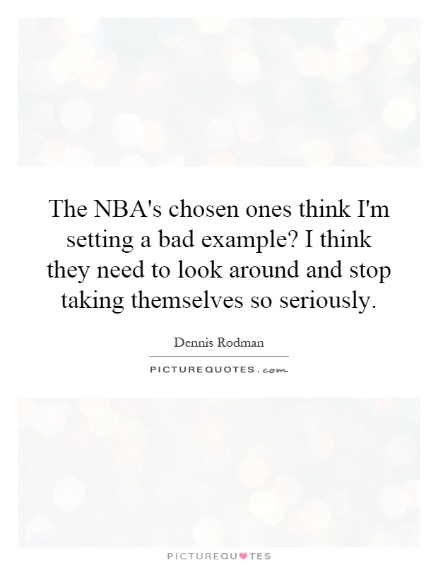 The NBA's chosen ones think I'm setting a bad example? I think they need to look around and stop taking themselves so seriously Picture Quote #1