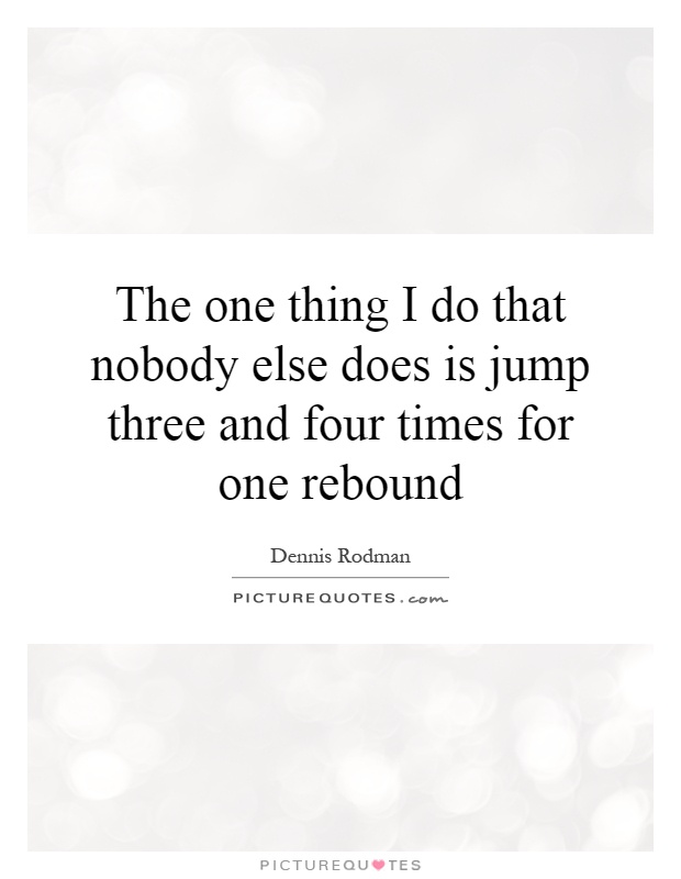 The one thing I do that nobody else does is jump three and four times for one rebound Picture Quote #1