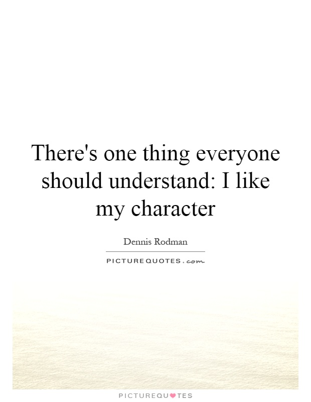 There's one thing everyone should understand: I like my character Picture Quote #1