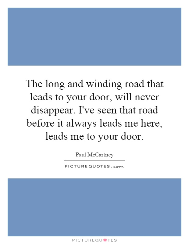 The long and winding road that leads to your door, will never disappear. I've seen that road before it always leads me here, leads me to your door Picture Quote #1