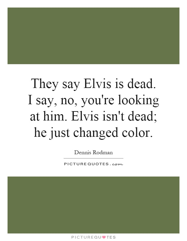 They say Elvis is dead. I say, no, you're looking at him. Elvis isn't dead; he just changed color Picture Quote #1