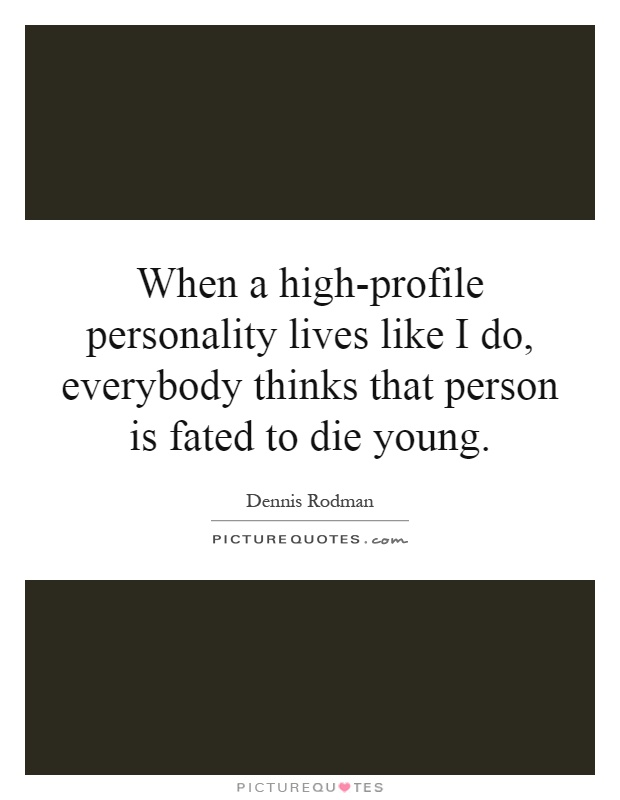When a high-profile personality lives like I do, everybody thinks that person is fated to die young Picture Quote #1