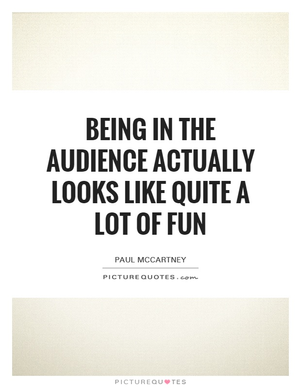 Being in the audience actually looks like quite a lot of fun Picture Quote #1