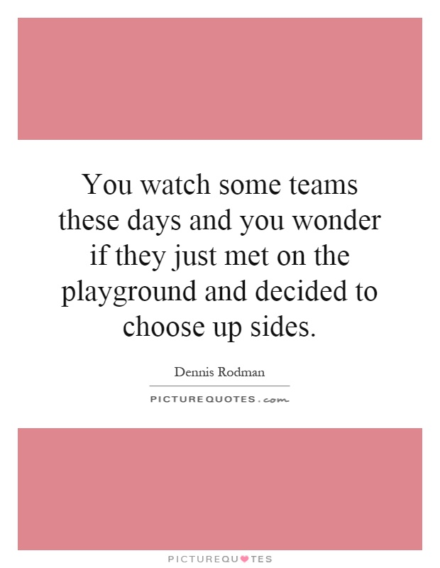 You watch some teams these days and you wonder if they just met on the playground and decided to choose up sides Picture Quote #1