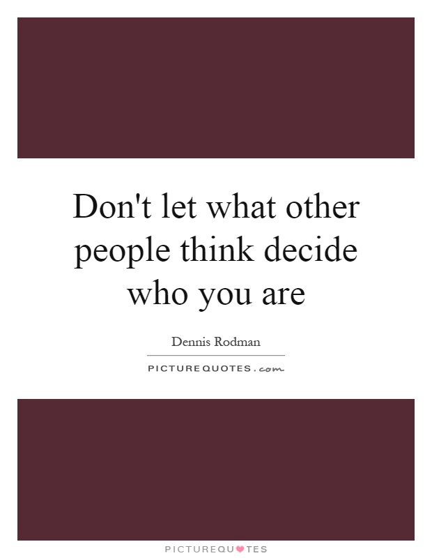 Don't let what other people think decide who you are Picture Quote #1