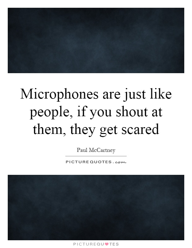 Microphones are just like people, if you shout at them, they get scared Picture Quote #1