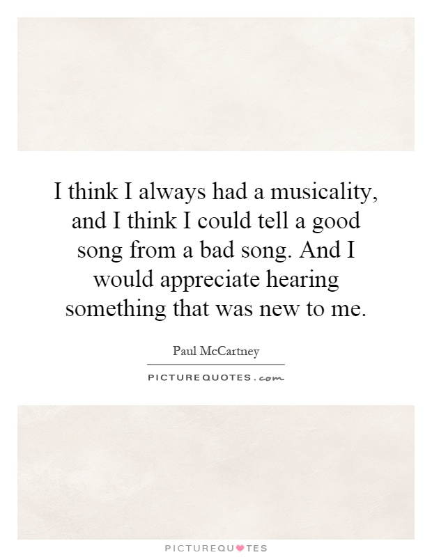 I think I always had a musicality, and I think I could tell a good song from a bad song. And I would appreciate hearing something that was new to me Picture Quote #1