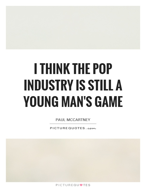I think the pop industry is still a young man's game Picture Quote #1